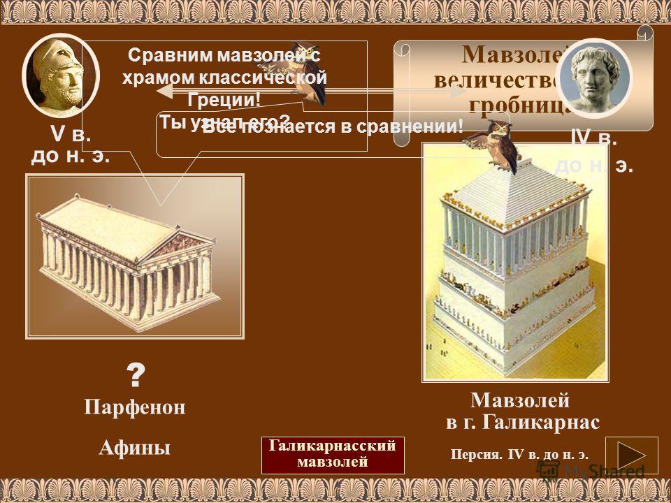 Мавзолей - величественная гробница. Все познается в сравнении! V в. до н. э. IV в. до н. э. ? Парфенон Афины Мавзолей в г. Галикарнас Персия. IV в. до н. э. Галикарнасский мавзолей Сравним мавзолей с храмом классической Греции! Ты узнал его?