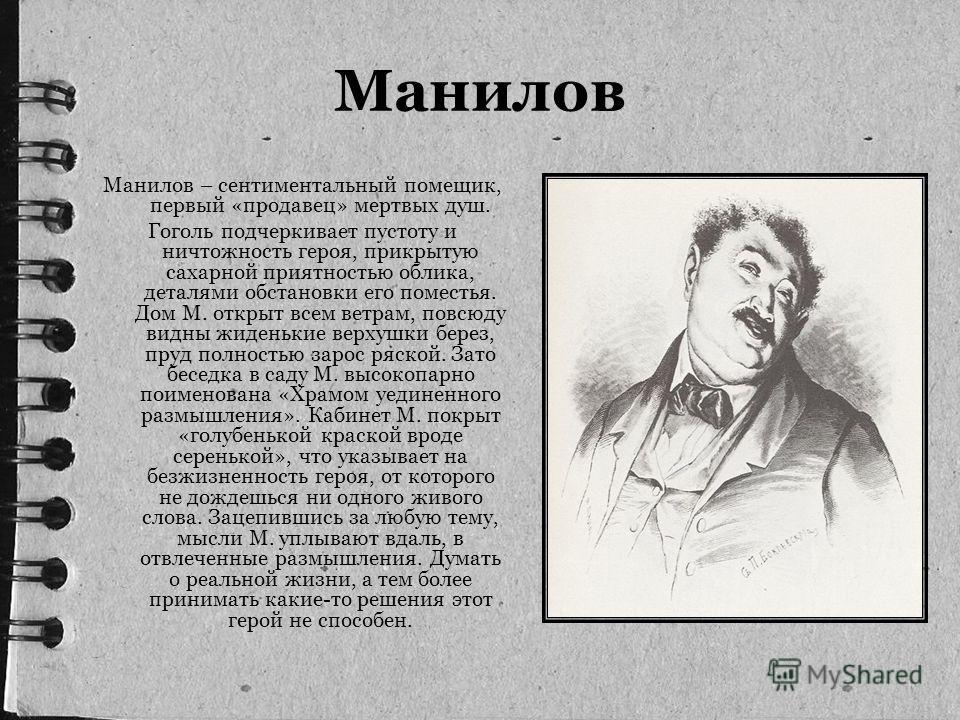 Манилов Манилов – сентиментальный помещик, первый «продавец» мертвых душ. Гоголь подчеркивает пустоту и ничтожность героя, прикрытую сахарной приятностью облика, деталями обстановки его поместья. Дом М. открыт всем ветрам, повсюду видны жиденькие вер