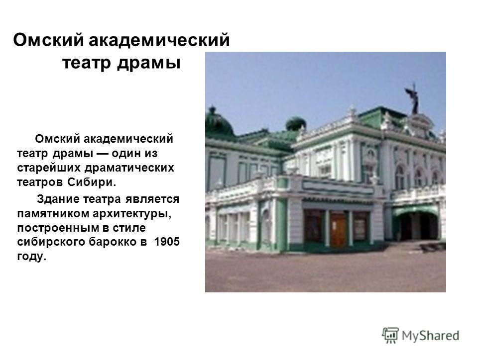 Омский академический театр драмы Омский академический театр драмы один из старейших драматических театров Сибири. Здание театра является памятником архитектуры, построенным в стиле сибирского барокко в 1905 году.