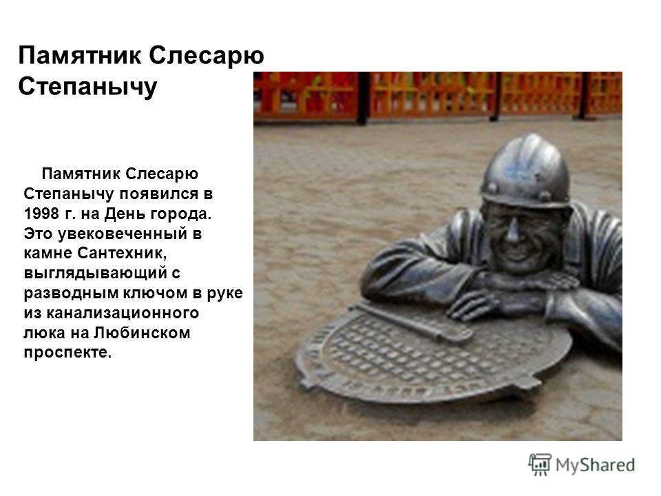 Памятник Слесарю Степанычу Памятник Слесарю Степанычу появился в 1998 г. на День города. Это увековеченный в камне Сантехник, выглядывающий с разводным ключом в руке из канализационного люка на Любинском проспекте.