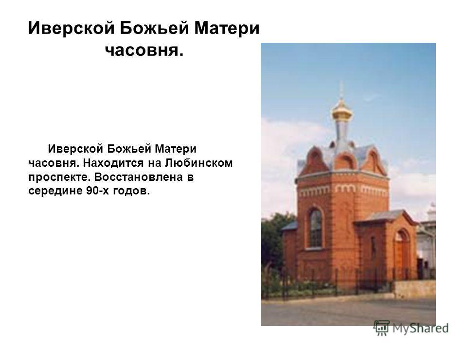 Иверской Божьей Матери часовня. Иверской Божьей Матери часовня. Находится на Любинском проспекте. Восстановлена в середине 90-х годов.