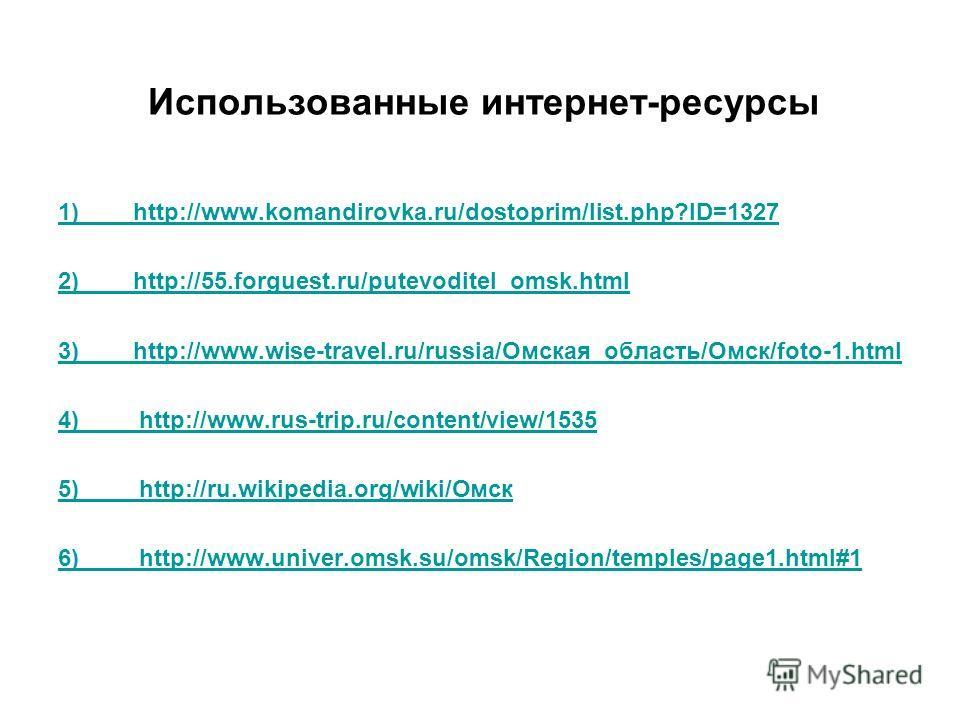 Использованные интернет-ресурсы 1) http://www.komandirovka.ru/dostoprim/list.php?ID=1327 2) http://55.forguest.ru/putevoditel_omsk.html 3) http://www.wise-travel.ru/russia/Омская_область/Омск/foto-1. html 4) http://www.rus-trip.ru/content/view/1535 5