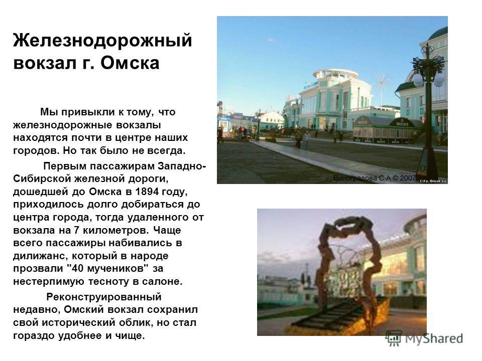 Железнодорожный вокзал г. Омска Мы привыкли к тому, что железнодорожные вокзалы находятся почти в центре наших городов. Но так было не всегда. Первым пассажирам Западно- Сибирской железной дороги, дошедшей до Омска в 1894 году, приходилось долго доби