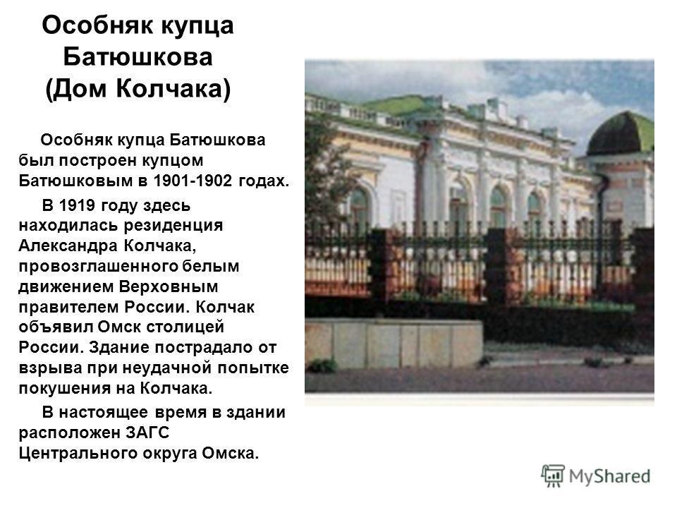 Особняк купца Батюшкова (Дом Колчака) Особняк купца Батюшкова был построен купцом Батюшковым в 1901-1902 годах. В 1919 году здесь находилась резиденция Александра Колчака, провозглашенного белым движением Верховным правителем России. Колчак объявил О