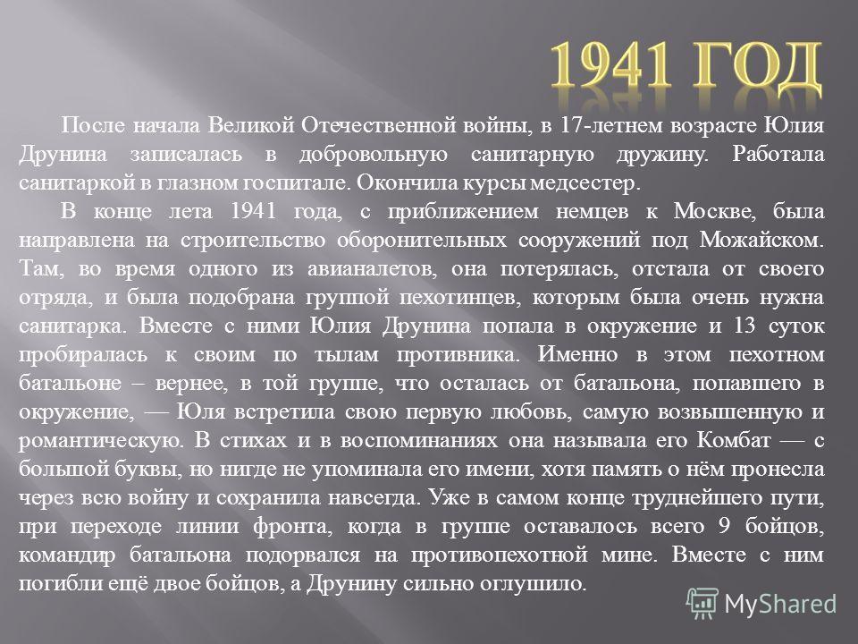 После начала Великой Отечественной войны, в 17- летнем возрасте Юлия Друнина записалась в добровольную санитарную дружину. Работала санитаркой в глазном госпитале. Окончила курсы медсестер. В конце лета 1941 года, с приближением немцев к Москве, была