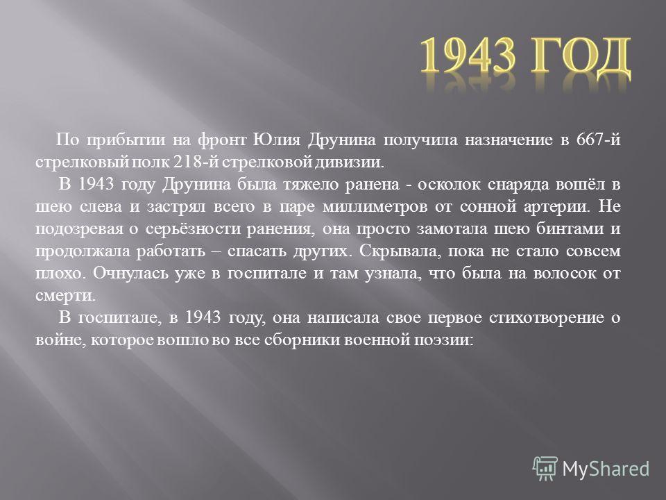 По прибытии на фронт Юлия Друнина получила назначение в 667- й стрелковый полк 218- й стрелковой дивизии. В 1943 году Друнина была тяжело ранена - осколок снаряда вошёл в шею слева и застрял всего в паре миллиметров от сонной артерии. Не подозревая о