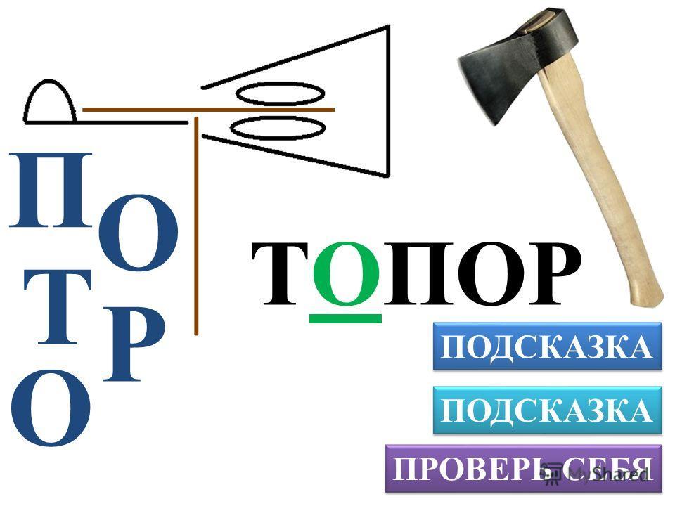 ПРОВЕРЬ СЕБЯ ПОДСКАЗКА П ТОПОР Р О Т О