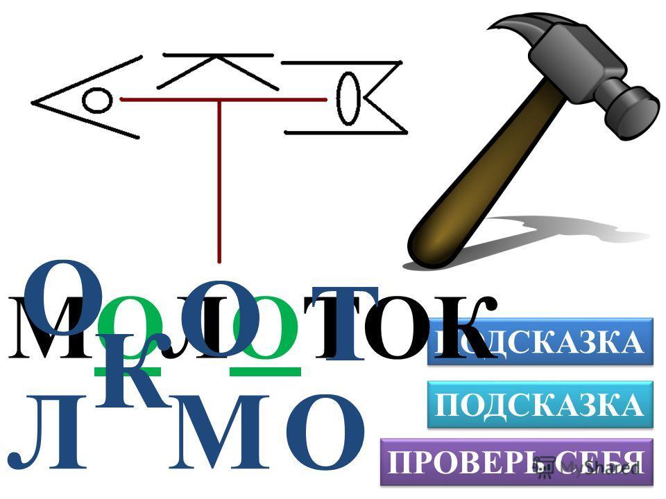 ПРОВЕРЬ СЕБЯ ПОДСКАЗКА Л МОЛОТОК К М О О О Т