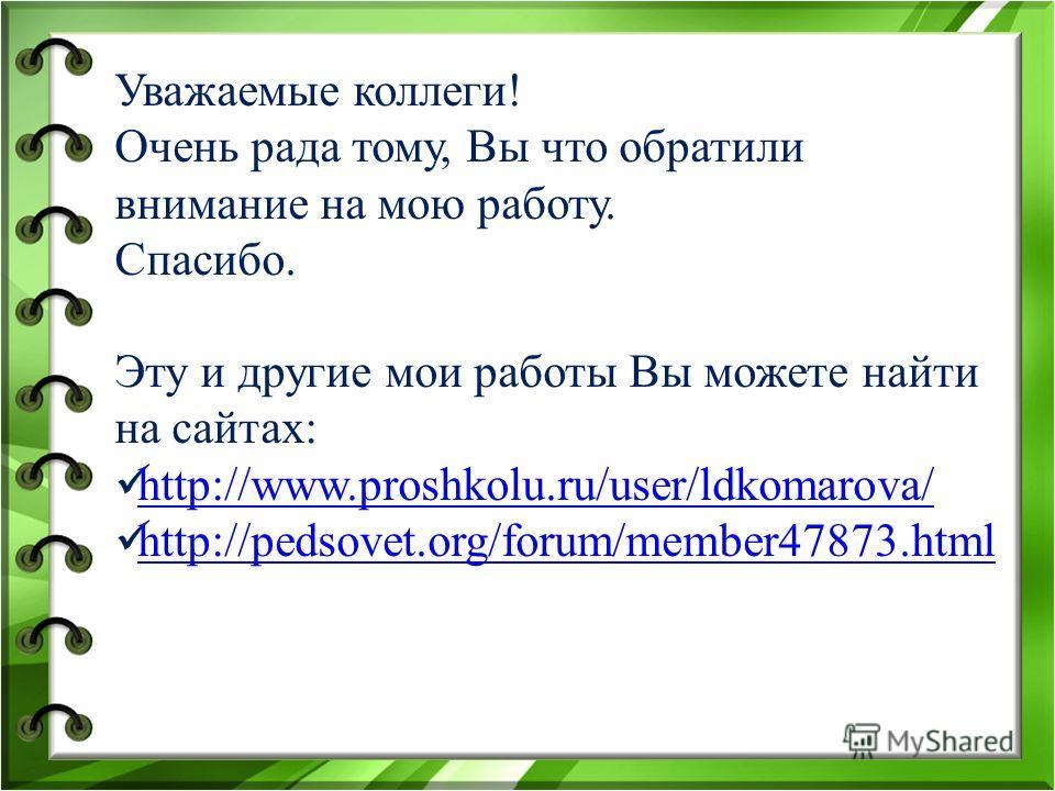 Уважаемые коллеги! Очень рада тому, Вы что обратили внимание на мою работу. Спасибо. Эту и другие мои работы Вы можете найти на сайтах: http://www.proshkolu.ru/user/ldkomarova/ http://pedsovet.org/forum/member47873.html