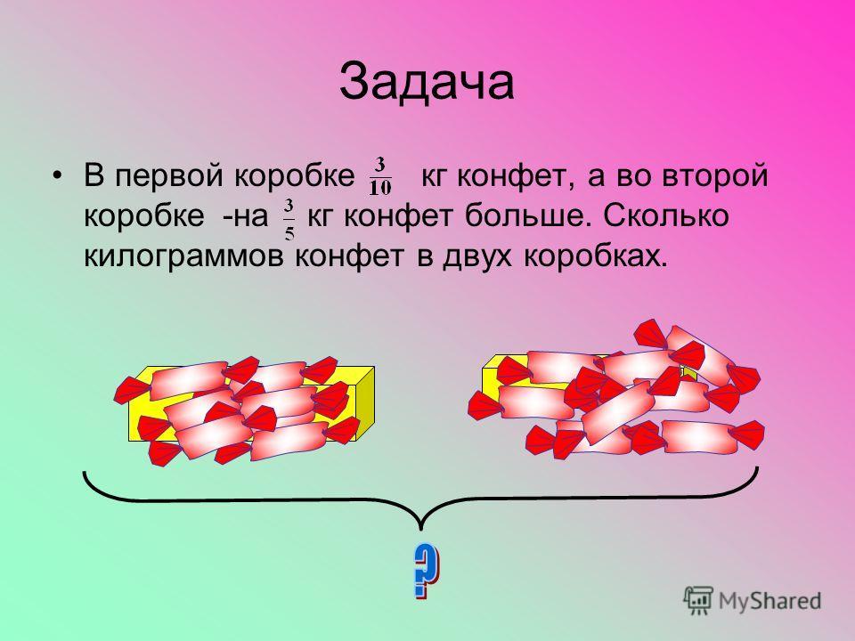 Задача В первой коробке кг конфет, а во второй коробке-на кг конфет больше. Сколько килограммов конфет в двух коробках.