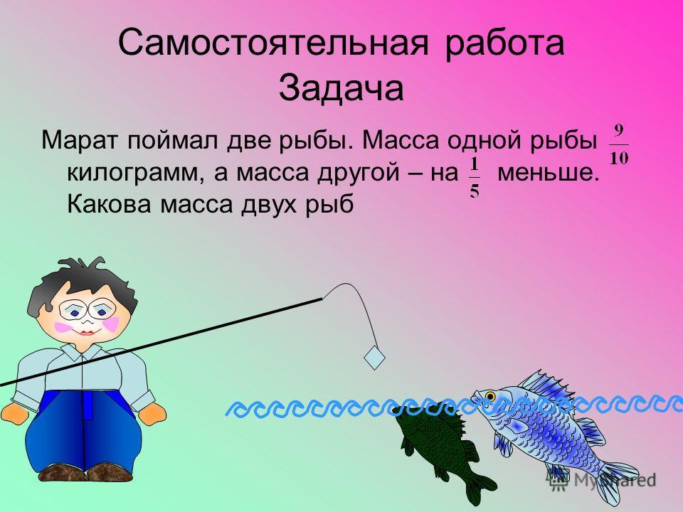 Самостоятельная работа Задача Марат поймал две рыбы. Масса одной рыбы килограмм, а масса другой – на меньше. Какова масса двух рыб