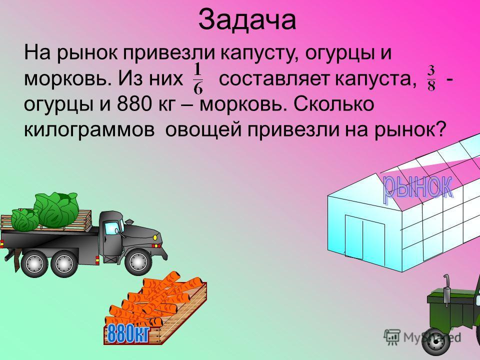 Задача На рынок привезли капусту, огурцы и морковь. Из них составляет капуста, - огурцы и 880 кг – морковь. Сколько килограммов овощей привезли на рынок?