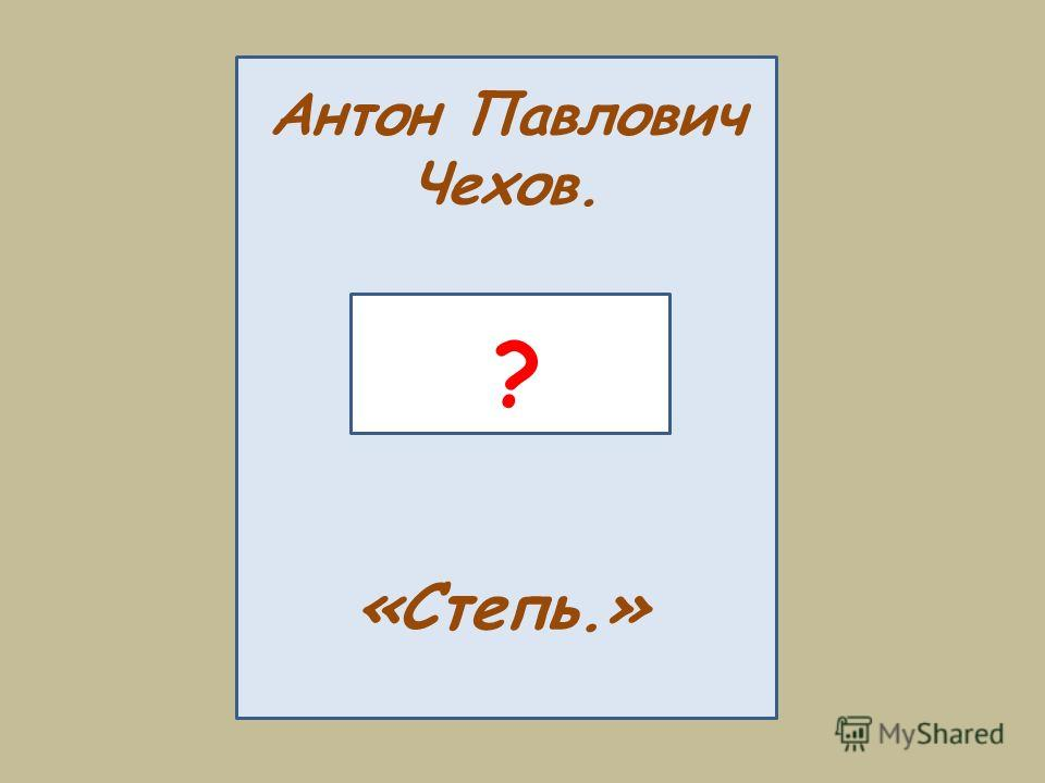 Антон Павлович Чехов. «Степь.» ?