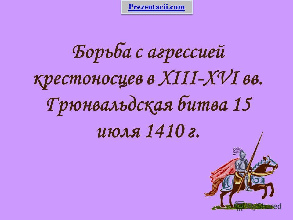 Борьба с агрессией крестоносцев в XIII-XVI вв. Грюнвальдская битва 15 июля 1410 г. Prezentacii.com