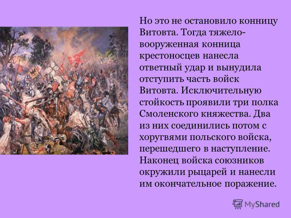 Но это не остановило конницу Витовта. Тогда тяжело- вооруженная конница крестоносцев нанесла ответный удар и вынудила отступить часть войск Витовта. Исключительную стойкость проявили три полка Смоленского княжества. Два из них соединились потом с хор