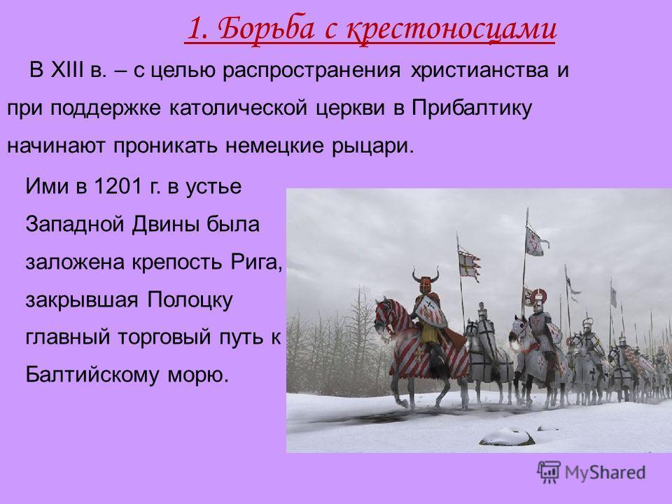 1. Борьба с крестоносцами В XIII в. – с целью распространения христианства и при поддержке католической церкви в Прибалтику начинают проникать немецкие рыцари. Ими в 1201 г. в устье Западной Двины была заложена крепость Рига, закрывшая Полоцку главны