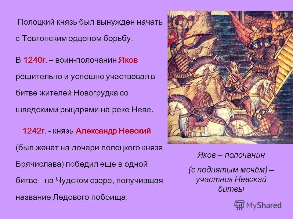 Полоцкий князь был вынужден начать с Тевтонским орденом борьбу. В 1240 г. – воин-полочанин Яков решительно и успешно участвовал в битве жителей Новогрудка со шведскими рыцарями на реке Неве. 1242 г. - князь Александр Невский (был женат на дочери поло
