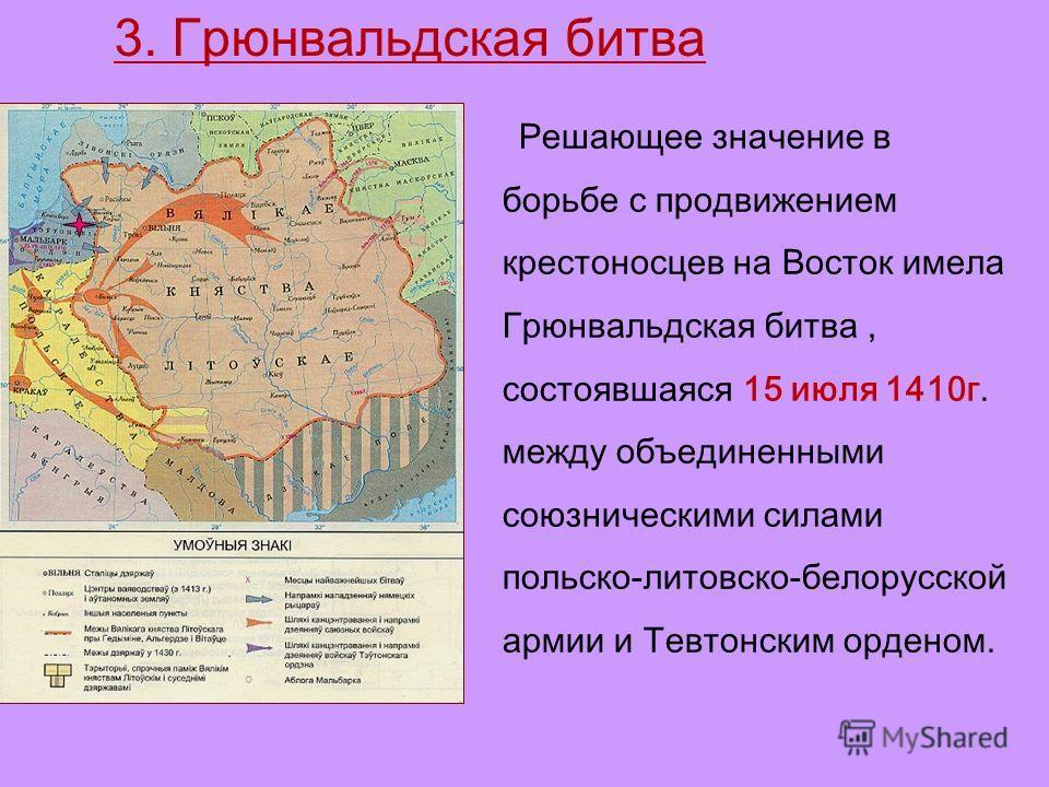 Решающее значение в борьбе с продвижением крестоносцев на Восток имела Грюнвальдская битва, состоявшаяся 15 июля 1410 г. между объединенными союзническими силами польско-литовско-белорусской армии и Тевтонским орденом. 3. Грюнвальдская битва