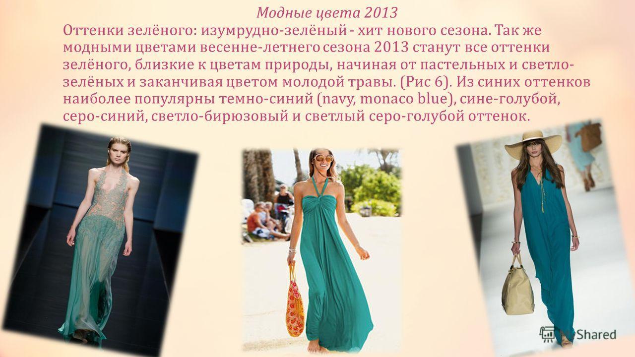 Модные цвета 2013 Оттенки зелёного: изумрудно-зелёный - хит нового сезона. Так же модными цветами весенне-летнего сезона 2013 станут все оттенки зелёного, близкие к цветам природы, начиная от пастельных и светло- зелёных и заканчивая цветом молодой т
