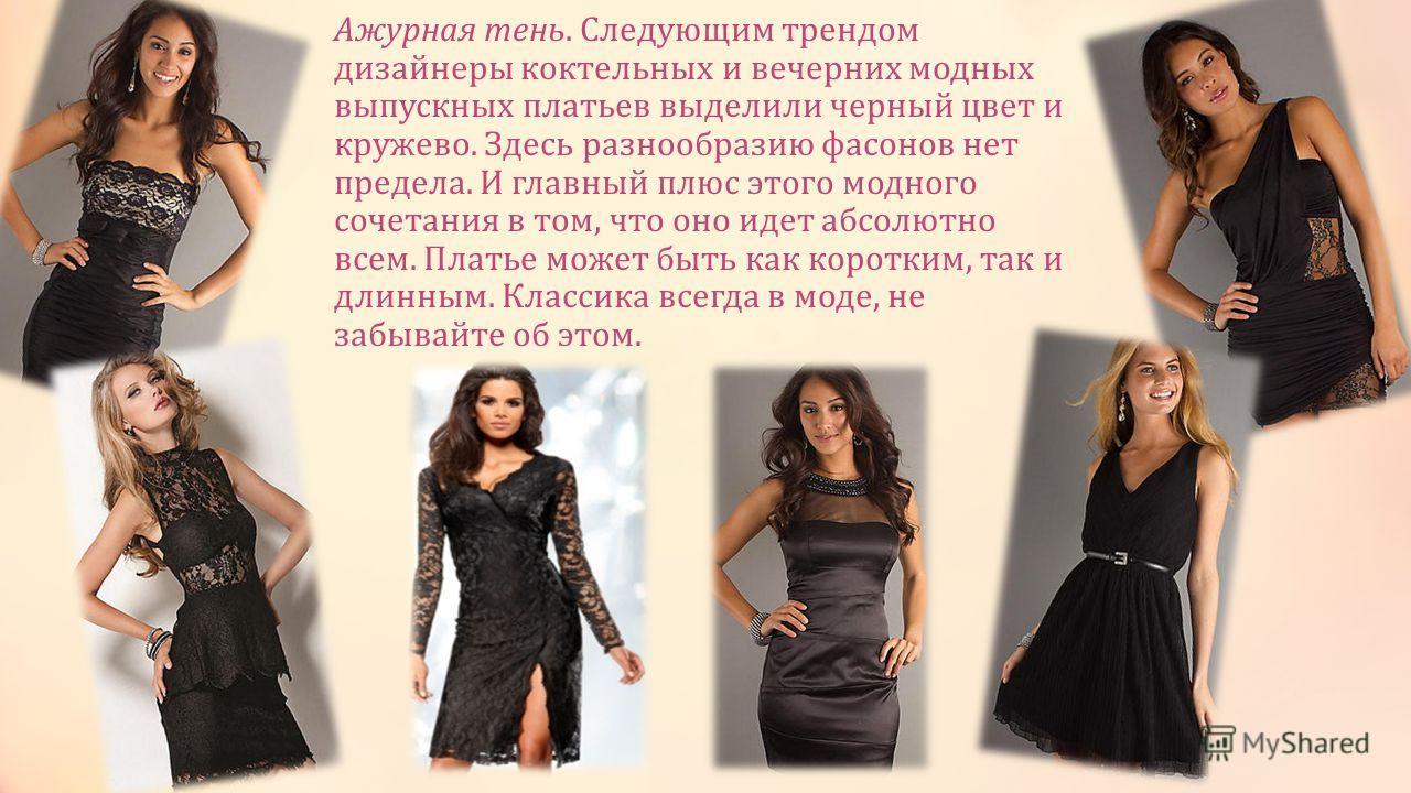 Ажурная тень. Следующим трендом дизайнеры коктейльных и вечерних модных выпускных платьев выделили черный цвет и кружево. Здесь разнообразию фасонов нет предела. И главный плюс этого модного сочетания в том, что оно идет абсолютно всем. Платье может