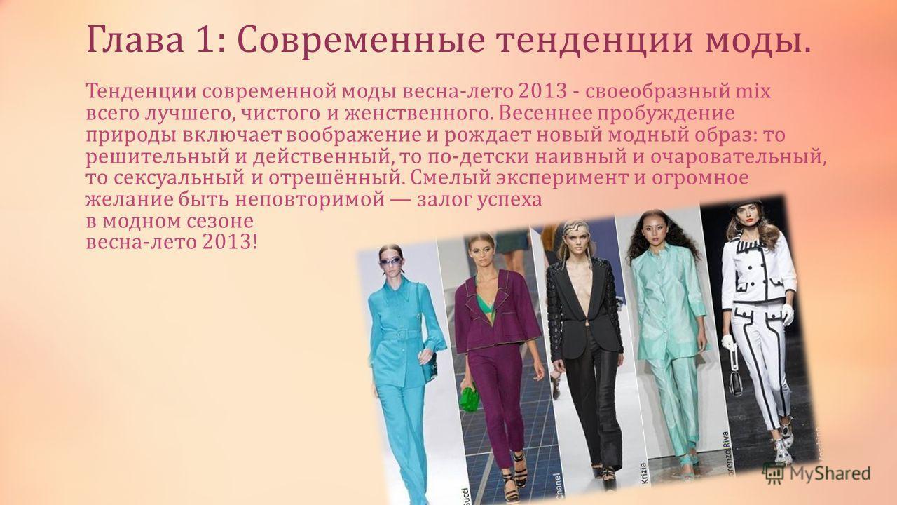Глава 1: Современные тенденции моды. Тенденции современной моды весна-лето 2013 - своеобразный mix всего лучшего, чистого и женственного. Весеннее пробуждение природы включает воображение и рождает новый модный образ: то решительный и действенный, то