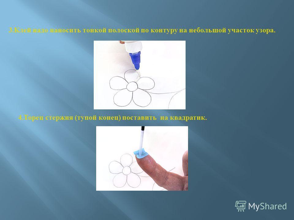 3. Клей надо наносить тонкой полоской по контуру на небольшой участок узора. 4. Торец стержня (тупой конец) поставить на квадратик.
