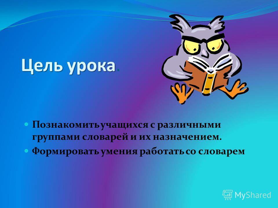 Цель урока. Познакомить учащихся с различными группами словарей и их назначением. Формировать умения работать со словарем