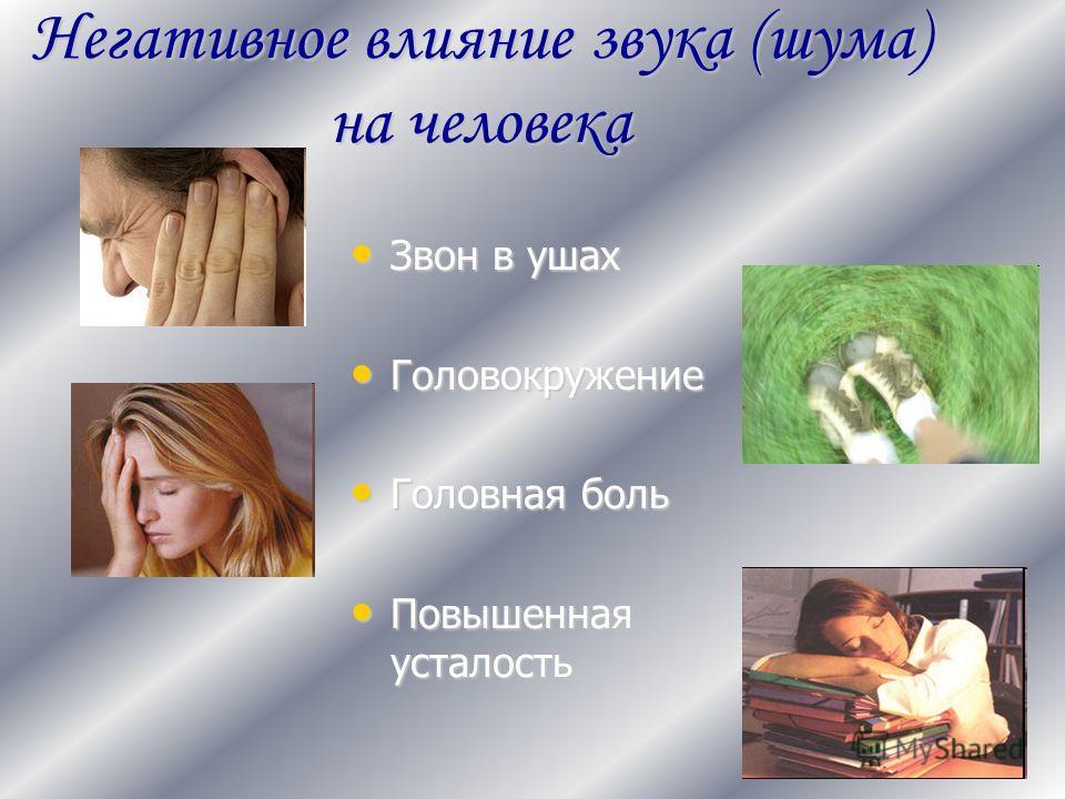 Негативное влияние звука (шума) на человека Звон в ушах Звон в ушах Головокружение Головокружение Головная боль Головная боль Повышенная усталость Повышенная усталость