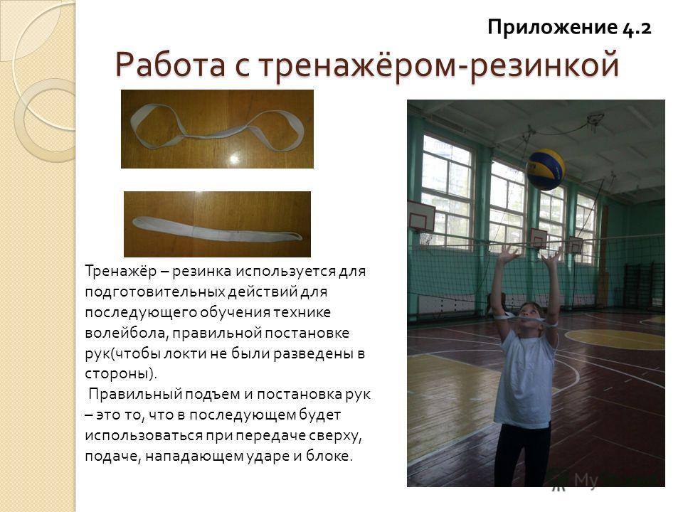 Работа с тренажёром - резинкой Тренажёр – резинка используется для подготовительных действий для последующего обучения технике волейбола, правильной постановке рук ( чтобы локти не были разведены в стороны ). Правильный подъем и постановка рук – это