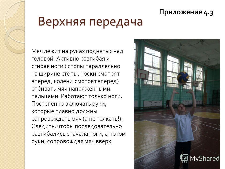 Верхняя передача Приложение 4.3 Мяч лежит на руках поднятых над головой. Активно разгибая и сгибая ноги ( стопы параллельно на ширине стопы, носки смотрят вперед, колени смотрят вперед ) отбивать мяч напряженными пальцами. Работают только ноги. Посте