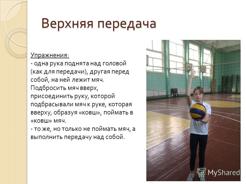 Верхняя передача Упражнения : - одна рука поднята над головой ( как для передачи ), другая перед собой, на ней лежит мяч. Подбросить мяч вверх, присоединить руку, которой подбрасывали мяч к руке, которая вверху, образуя « ковш », поймать в « ковш » м