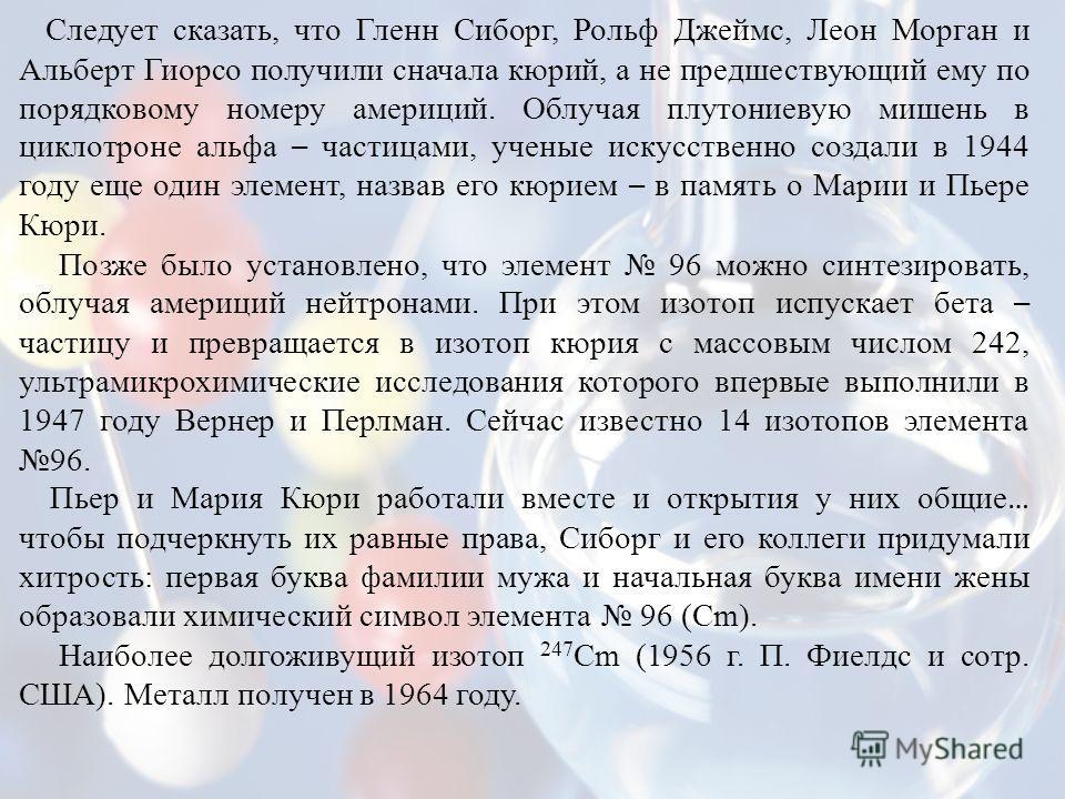Следует сказать, что Гленн Сиборг, Рольф Джеймс, Леон Морган и Альберт Гиорсо получили сначала кюрий, а не предшествующий ему по порядковому номеру америций. Облучая плутониевую мишень в циклотроне альфа – частицами, ученые искусственно создали в 194