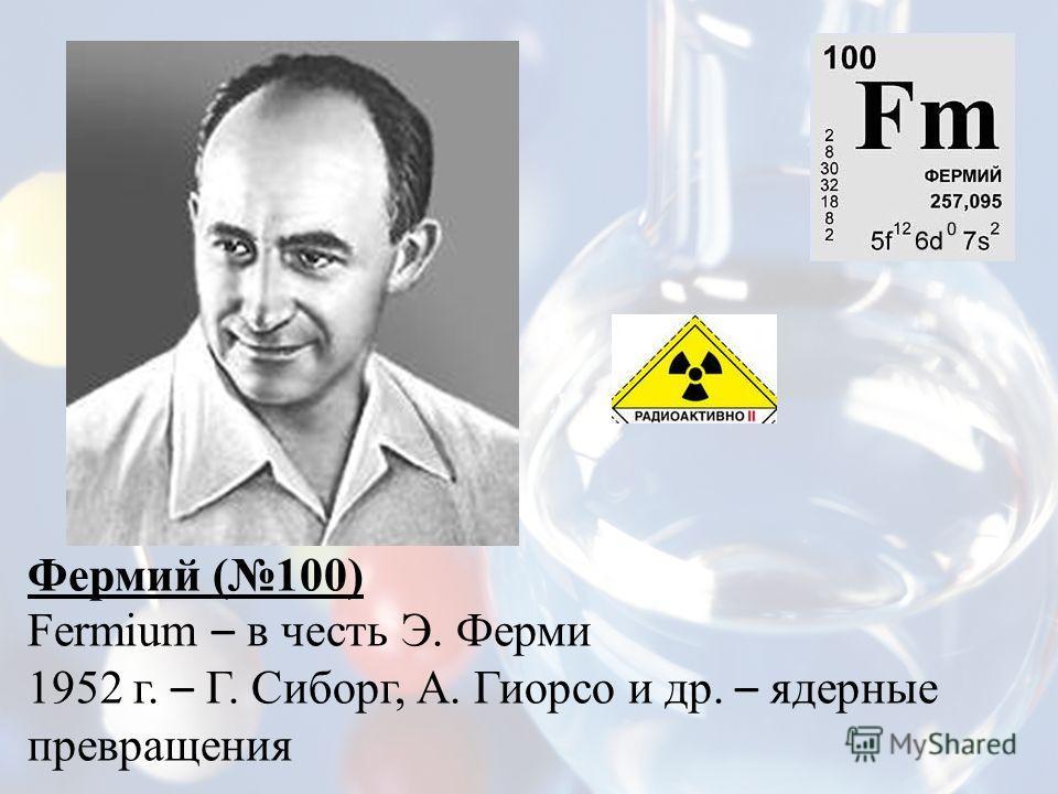 Фермий (100) Fermium – в честь Э. Ферми 1952 г. – Г. Сиборг, А. Гиорсо и др. – ядерные превращения