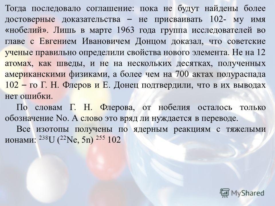 Тогда последовало соглашение: пока не будут найдены более достоверные доказательства – не присваивать 102- му имя « нобелий ». Лишь в марте 1963 года группа исследователей во главе с Евгением Ивановичем Донцом доказал, что советские ученые правильно