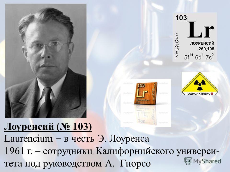 Лоуренсий ( 103) Laurencium – в честь Э. Лоуренса 1961 г. – сотрудники Калифорнийского универси- тета под руководством А. Гиорсо