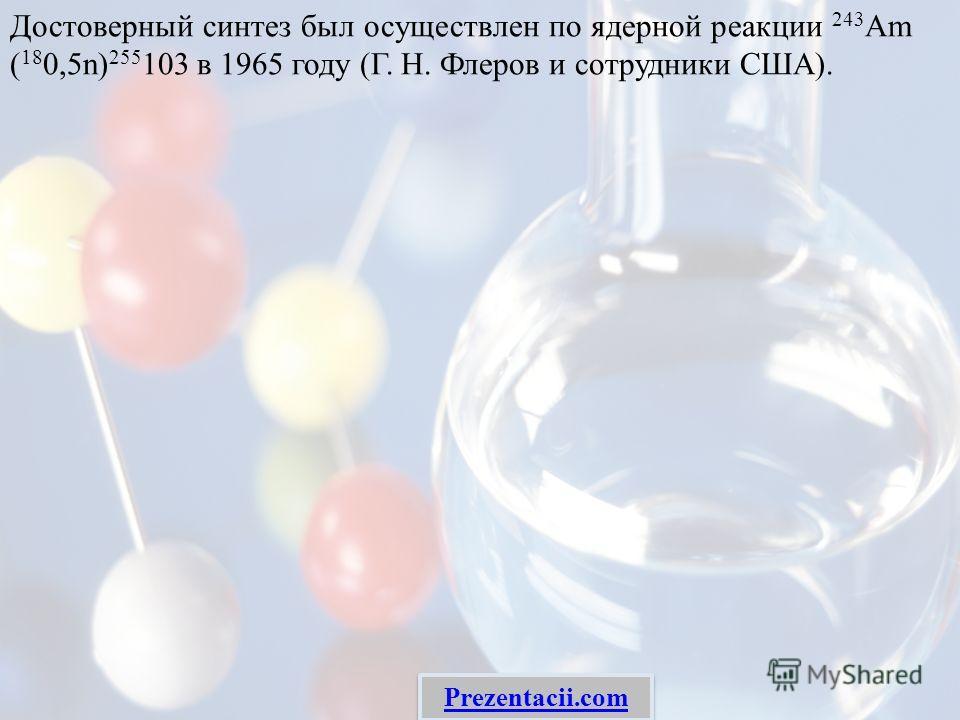 Достоверный синтез был осуществлен по ядерной реакции 243 Am ( 18 0,5n) 255 103 в 1965 году (Г. Н. Флеров и сотрудники США). Prezentacii.com