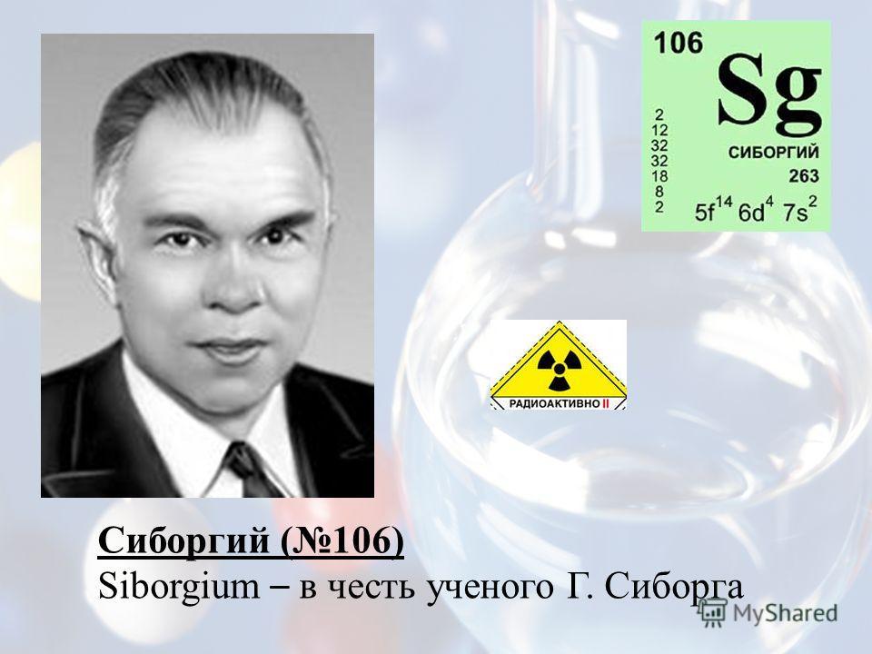 Сиборгий (106) Siborgium – в честь ученого Г. Сиборга