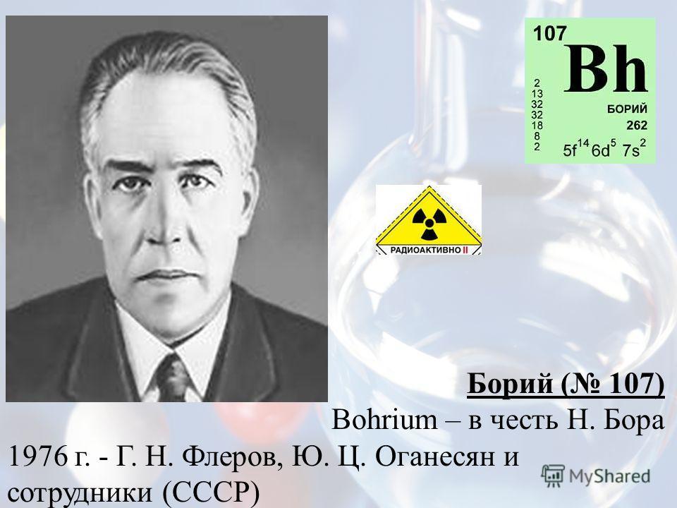 Борий ( 107) Bohrium – в честь Н. Бора 1976 г. - Г. Н. Флеров, Ю. Ц. Оганесян и сотрудники (СССР)