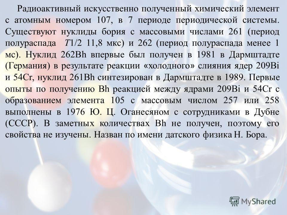 Радиоактивный искусственно полученный химический элемент с атомным номером 107, в 7 периоде периодической системы. Существуют нуклиды бария с массовыми числами 261 (период полураспада Т1/2 11,8 мкс) и 262 (период полураспада менее 1 мс). Нуклид 262Bh