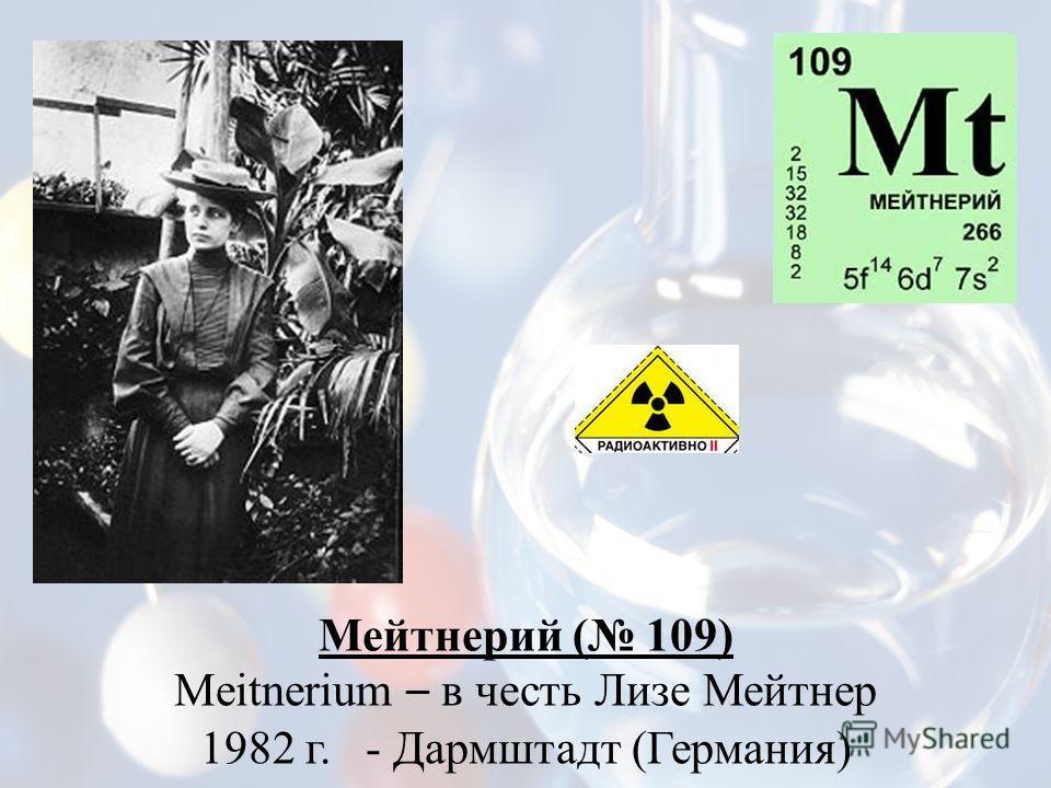 Мейтнерий ( 109) Meitnerium – в честь Лизе Мейтнер 1982 г. - Дармштадт (Германия)