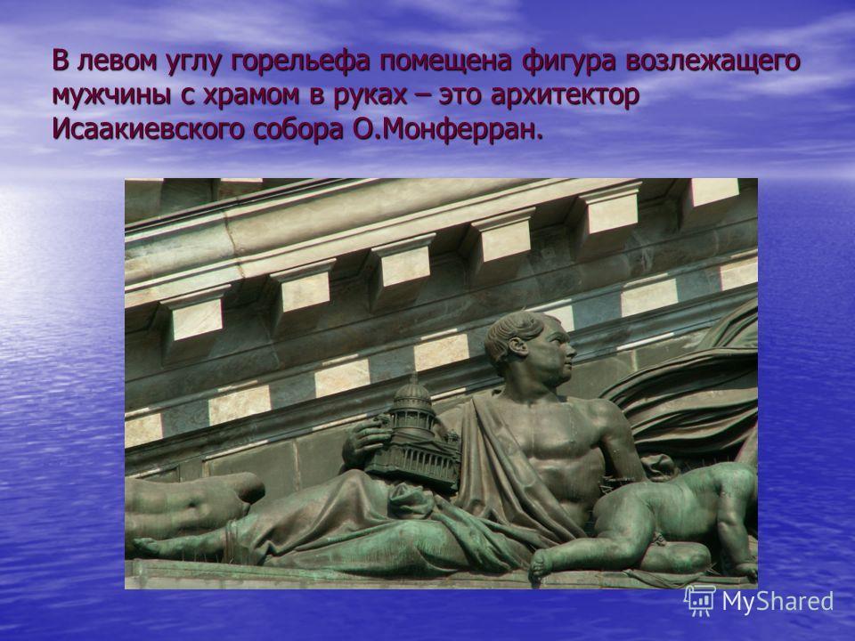 В левом углу горельефа помещена фигура возлежащего мужчины с храмом в руках – это архитектор Исаакиевского собора О.Монферран.