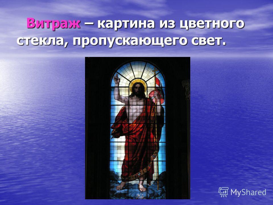 Витраж – картина из цветного стекла, пропускающего свет.