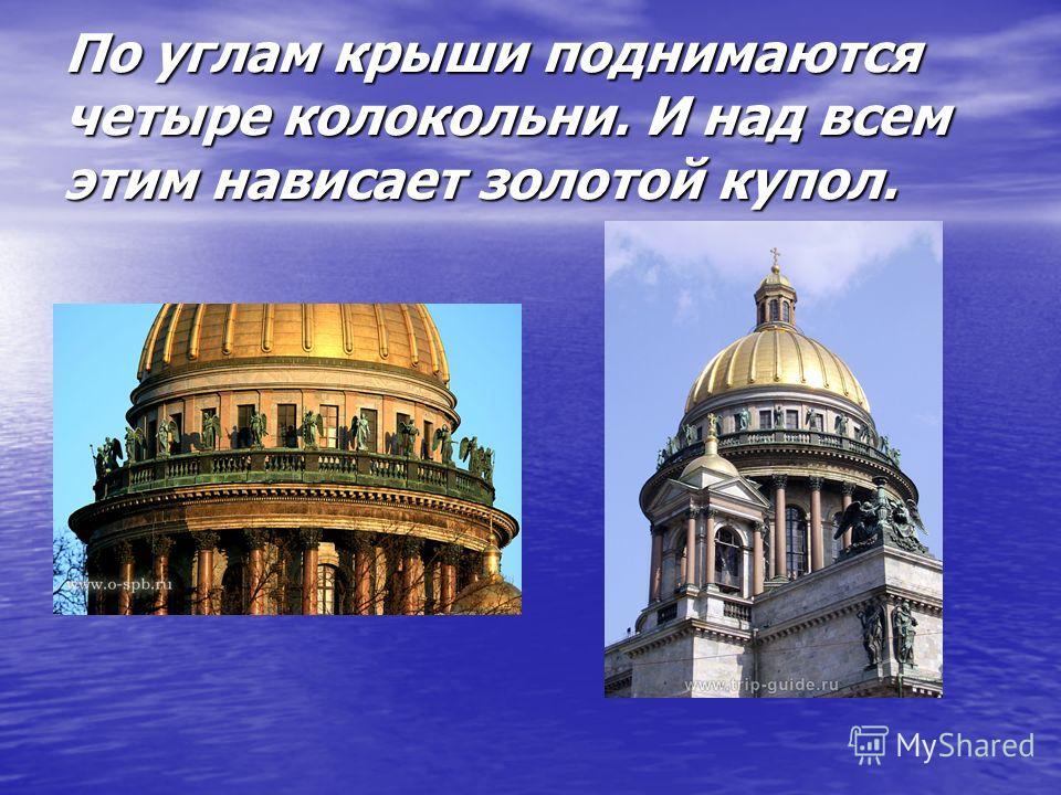 По углам крыши поднимаются четыре колокольни. И над всем этим нависает золотой купол.