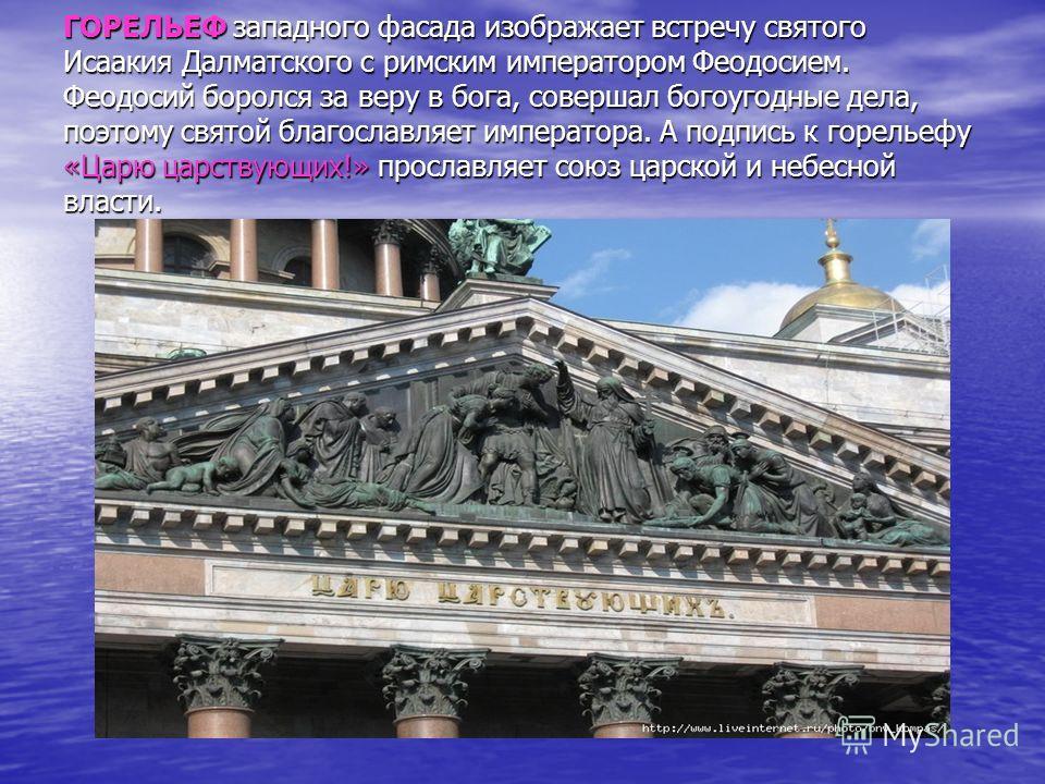 ГОРЕЛЬЕФ западного фасада изображает встречу святого Исаакия Далматского с римским императором Феодосием. Феодосий боролся за веру в бога, совершал богоугодные дела, поэтому святой благословляет императора. А подпись к горельефу «Царю царствующих!» п
