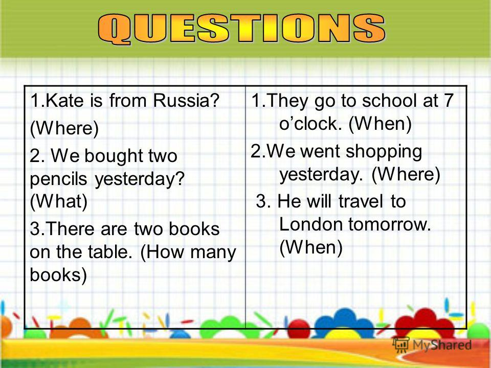 1. Kate is from Russia? (Where) 2. We bought two pencils yesterday? (What) 3. There are two books on the table. (How many books) 1. They go to school at 7 oclock. (When) 2. We went shopping yesterday. (Where) 3. He will travel to London tomorrow. (Wh