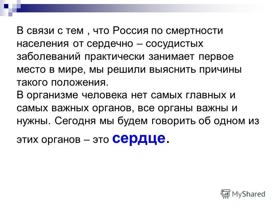 В связи с тем, что Россия по смертности населения от сердечно – сосудистых заболеваний практически занимает первое место в мире, мы решили выяснить причины такого положения. В организме человека нет самых главных и самых важных органов, все органы ва