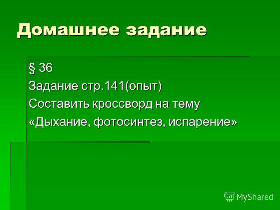 Домашнее задание § 36 Задание стр.141(опыт) Составить кроссворд на тему «Дыхание, фотосинтез, испарение»