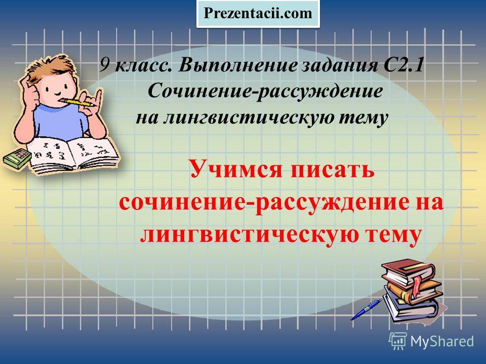 Учимся писать сочинение-рассуждение на лингвистическую тему 9 класс. Выполнение задания С2.1 Сочинение-рассуждение на лингвистическую тему Prezentacii.com