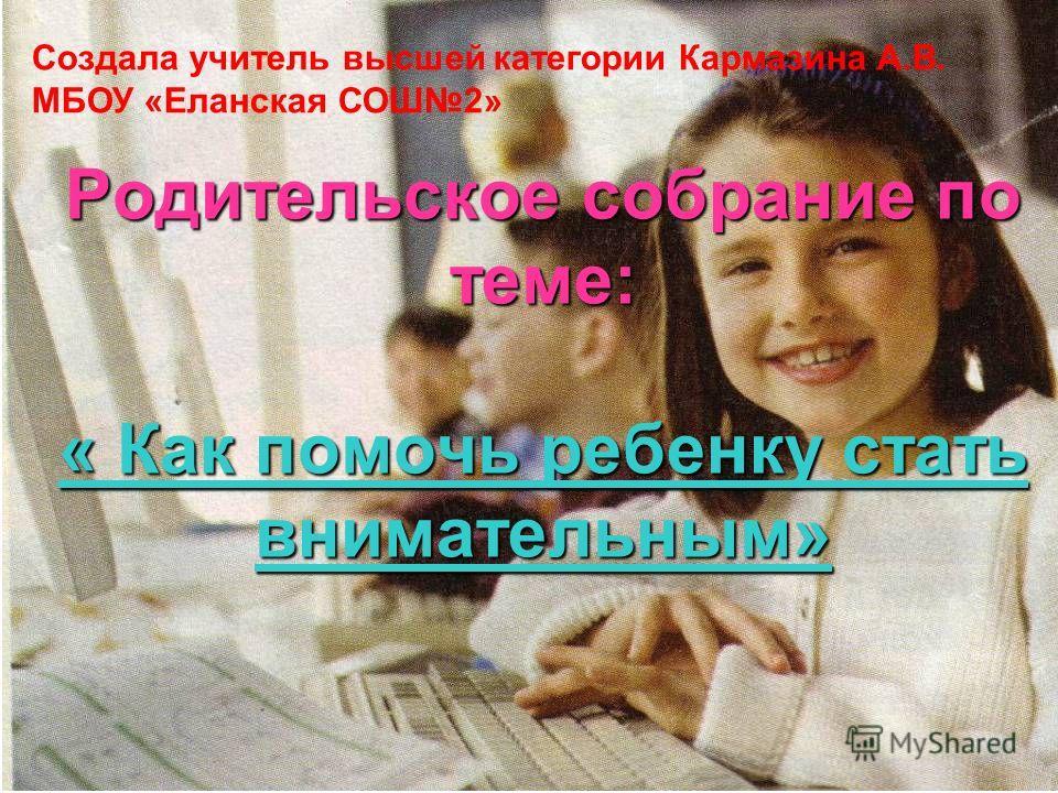 Родительское собрание по теме: « Как помочь ребенку стать внимательным» Создала учитель высшей категории Кармазина А.В. МБОУ «Еланская СОШ2»