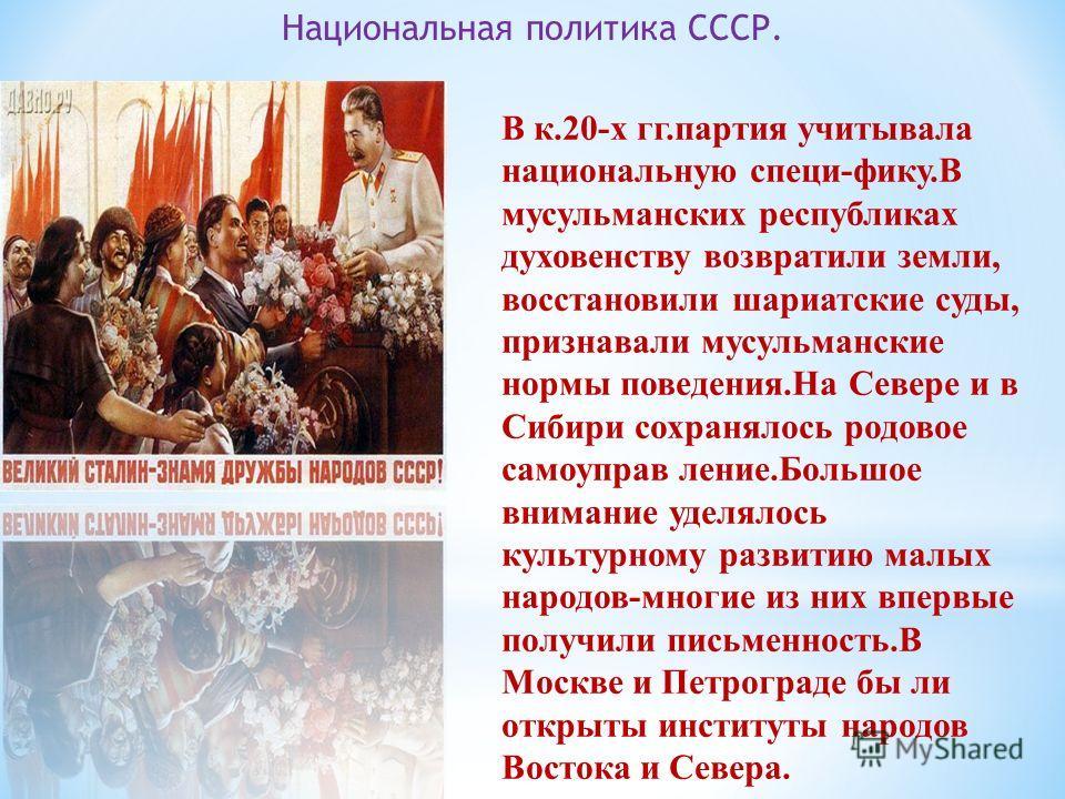 Национальная политика СССР. В к.20-х гг.партия учитывала национальную специи-фику.В мусульманских республиках духовенству возвратили земли, восстановили шариатские суды, признавали мусульманские нормы поведения.На Севере и в Сибири сохранялось родово